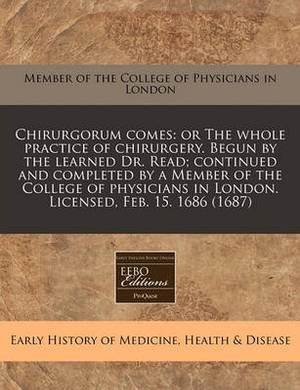 Chirurgorum Comes: Or the Whole Practice of Chirurgery. Begun by the Learned Dr. Read; Continued and Completed by a Member of the College of Physicians in London. Licensed, Feb. 15. 1686 (1687)