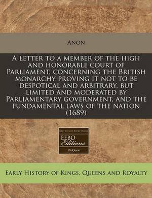 A Letter to a Member of the High and Honorable Court of Parliament, Concerning the British Monarchy Proving It Not to Be Despotical and Arbitrary, But Limited and Moderated by Parliamentary Government, and the Fundamental Laws of the Nation (1689)