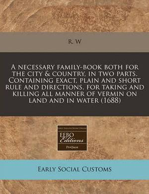 A Necessary Family-Book Both for the City & Country, in Two Parts. Containing Exact, Plain and Short Rule and Directions, for Taking and Killing All Manner of Vermin on Land and in Water (1688)