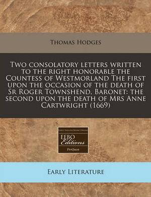 Two Consolatory Letters Written to the Right Honorable the Countess of Westmorland the First Upon the Occasion of the Death of Sr Roger Townshend, Baronet: The Second Upon the Death of Mrs Anne Cartwright (1669)