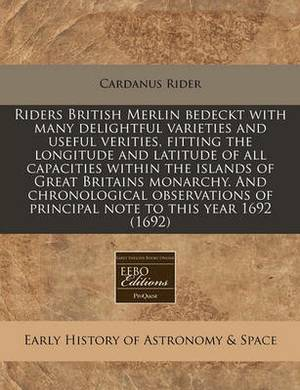 Riders British Merlin Bedeckt with Many Delightful Varieties and Useful Verities, Fitting the Longitude and Latitude of All Capacities Within the Islands of Great Britains Monarchy. and Chronological Observations of Principal Note to This Year 1692 (1692)