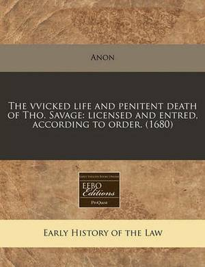 The Vvicked Life and Penitent Death of Tho. Savage: Licensed and Entred, According to Order. (1680)