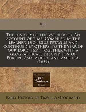 The History of the Vvorld: Or, an Account of Time. Compiled by the Learned Dionisius Petavius and Continued by Others, to the Year of Our Lord, 1659. Together with a Geographicall Description of Europe, Asia, Africa, and America. (1659)