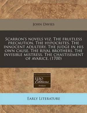 Scarron's Novels Viz. the Fruitless Precaution. the Hypocrites. the Innocent Adultery. the Judge in His Own Cause. the Rival Brothers. the Invisible Mistress. the Chastisement of Avarice. (1700)