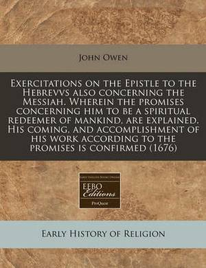A Exercitations on the Epistle to the Hebrevvs Also Concerning the Messiah. Wherein the Promises Concerning Him to Be a Spiritual Redeemer of Mankin