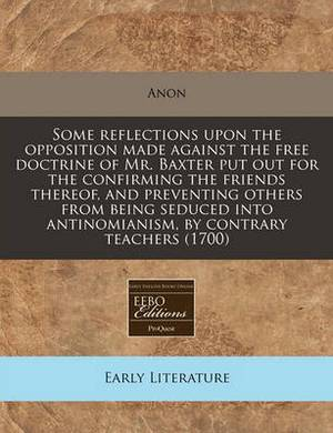 Some Reflections Upon the Opposition Made Against the Free Doctrine of Mr. Baxter Put Out for the Confirming the Friends Thereof, and Preventing Others from Being Seduced Into Antinomianism, by Contrary Teachers (1700)