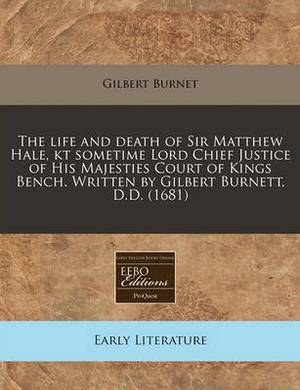 The Life and Death of Sir Matthew Hale, Kt Sometime Lord Chief Justice of His Majesties Court of Kings Bench. Written by Gilbert Burnett, D.D. (1681)