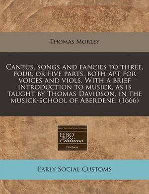 Cantus, Songs and Fancies to Three, Four, or Five Parts, Both Apt for Voices and Viols. with a Brief Introduction to Musick, as Is Taught by Thomas Davidson, in the Musick-School of Aberdene. (1666)