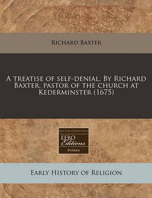 A Treatise of Self-Denial. by Richard Baxter, Pastor of the Church at Kederminster (1675)