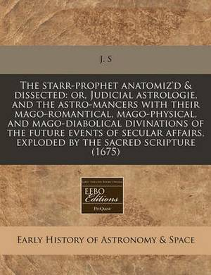 The Starr-Prophet Anatomiz'd & Dissected  : Or, Judicial Astrologie, and the Astro-Mancers with Their Mago-Romantical, Mago-Physical, and Mago-Diabolical Divinations of the Future Events of Secular Affairs, Exploded by the Sacred Scripture (1675)