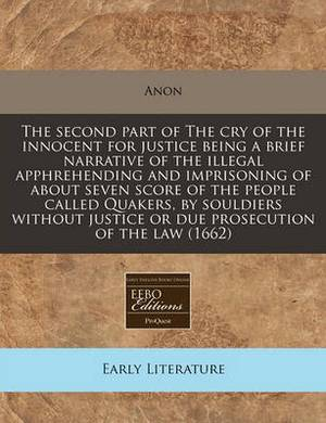 The Second Part of the Cry of the Innocent for Justice Being a Brief Narrative of the Illegal Apphrehending and Imprisoning of about Seven Score of the People Called Quakers, by Souldiers Without Justice or Due Prosecution of the Law (1662)