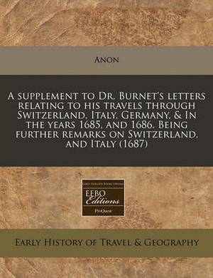 A Supplement to Dr. Burnet's Letters Relating to His Travels Through Switzerland, Italy, Germany, & in the Years 1685, and 1686. Being Further Remarks on Switzerland, and Italy (1687)