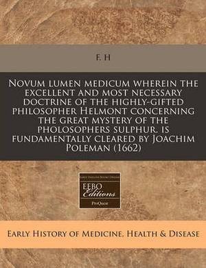 Novum Lumen Medicum Wherein the Excellent and Most Necessary Doctrine of the Highly-Gifted Philosopher Helmont Concerning the Great Mystery of the Pholosophers Sulphur. Is Fundamentally Cleared by Joachim Poleman (1662)