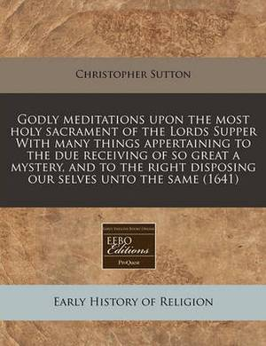 Godly Meditations Upon the Most Holy Sacrament of the Lords Supper with Many Things Appertaining to the Due Receiving of So Great a Mystery, and to the Right Disposing Our Selves Unto the Same (1641)