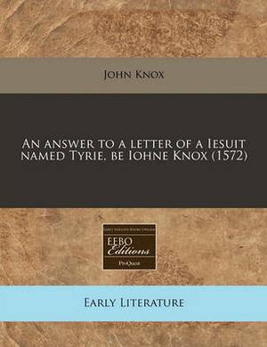 An Answer to a Letter of a Iesuit Named Tyrie, Be Iohne Knox (1572)
