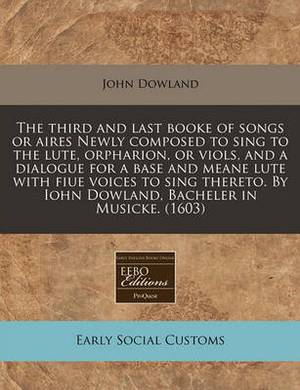 The Third and Last Booke of Songs or Aires Newly Composed to Sing to the Lute, Orpharion, or Viols, and a Dialogue for a Base and Meane Lute with Fiue Voices to Sing Thereto. by Iohn Dowland, Bacheler in Musicke. (1603)