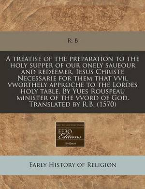 A Treatise of the Preparation to the Holy Supper of Our Onely Saueour and Redeemer, Iesus Christe Necessarie for Them That VVIL Vworthely Approche to the Lordes Holy Table. by Yues Rouspeau Minister of the Vvord of God. Translated by R.B. (1570)