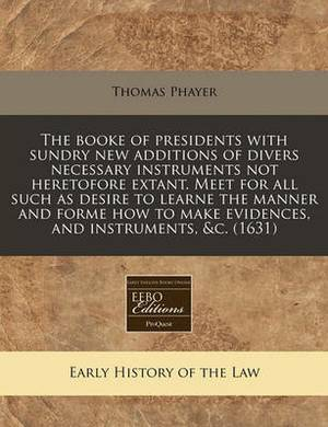 The Booke of Presidents with Sundry New Additions of Divers Necessary Instruments Not Heretofore Extant. Meet for All Such as Desire to Learne the Manner and Forme How to Make Evidences, and Instruments, &C. (1631)