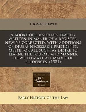 A Booke of Presidents Exactly Written in Maner of a Register, Newlye Corrected, with Additions of Diuers Necessarie Presidents, Meete for All Such, as Desire to Learne the Fourme and Manner Howe to Make All Maner of Euidences. (1584)