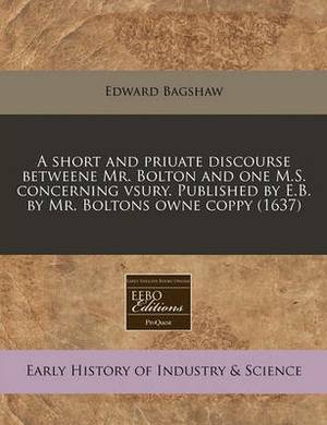 A Short and Priuate Discourse Betweene Mr. Bolton and One M.S. Concerning Vsury. Published by E.B. by Mr. Boltons Owne Coppy (1637)