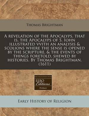 A Revelation of the Apocalyps, That Is, the Apocalyps of S. Iohn Illustrated Vvith an Analysis & Scolions Where the Sense Is Opened by the Scripture, & the Events of Things Foretold, Shewed by Histories. by Thomas Brightman. (1611)