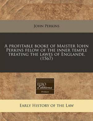 A Profitable Booke of Maister Iohn Perkins Felow of the Inner Temple Treating the Lawes of Englande. (1567)