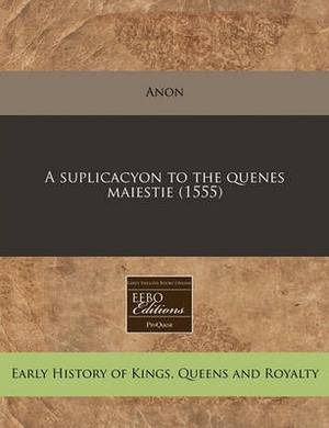 A Suplicacyon to the Quenes Maiestie (1555)