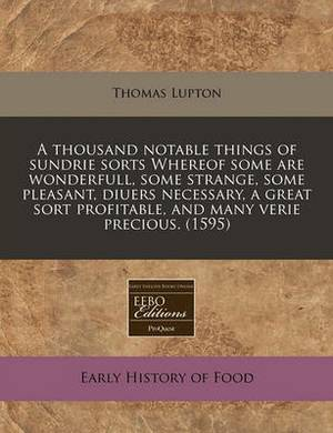 A Thousand Notable Things of Sundrie Sorts Whereof Some Are Wonderfull, Some Strange, Some Pleasant, Diuers Necessary, a Great Sort Profitable, and Many Verie Precious. (1595)