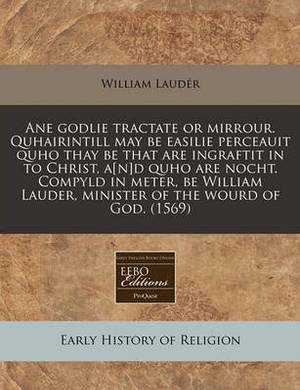 Ane Godlie Tractate or Mirrour. Quhairintill May Be Easilie Perceauit Quho Thay Be That Are Ingraftit in to Christ, A[n]d Quho Are Nocht. Compyld in Meter, Be William Lauder, Minister of the Wourd of God. (1569)
