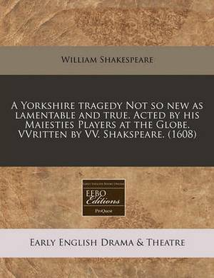 A Yorkshire Tragedy Not So New as Lamentable and True. Acted by His Maiesties Players at the Globe. Vvritten by VV. Shakspeare. (1608)