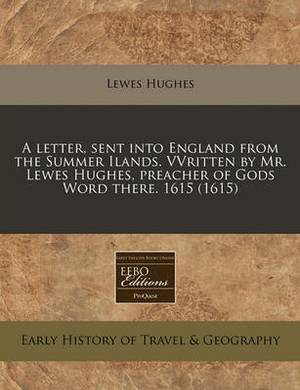 A Letter, Sent Into England from the Summer Ilands. Vvritten by Mr. Lewes Hughes, Preacher of Gods Word There. 1615 (1615)