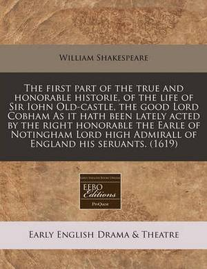 The First Part of the True and Honorable Historie, of the Life of Sir Iohn Old-Castle, the Good Lord Cobham as It Hath Been Lately Acted by the Right Honorable the Earle of Notingham Lord High Admirall of England His Seruants. (1619)