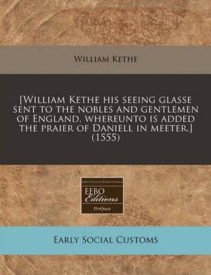[William Kethe His Seeing Glasse Sent to the Nobles and Gentlemen of England, Whereunto Is Added the Praier of Daniell in Meeter.] (1555)