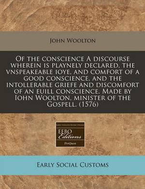 Of the Conscience a Discourse Wherein Is Playnely Declared, the Vnspeakeable Ioye, and Comfort of a Good Conscience, and the Intollerable Griefe and Discomfort of an Euill Conscience. Made by Iohn Woolton, Minister of the Gospell. (1576)