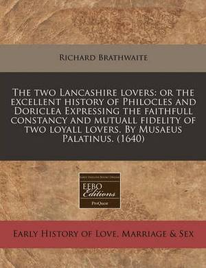 The Two Lancashire Lovers: Or the Excellent History of Philocles and Doriclea Expressing the Faithfull Constancy and Mutuall Fidelity of Two Loyall Lovers. by Musaeus Palatinus. (1640)