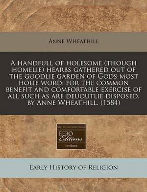A Handfull of Holesome (Though Homelie) Hearbs Gathered Out of the Goodlie Garden of Gods Most Holie Word; For the Common Benefit and Comfortable Exercise of All Such as Are Deuoutlie Disposed. by Anne Wheathill. (1584)