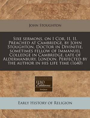 Sixe Sermons, on I Cor. II. II. Preached at Cambridge, by John Stoughton, Doctor in Divinitie, Sometimes Fellow of Immanuel Colledge in Cambridge, Late of Aldermanbury, London. Perfected by the Author in His Life Time (1640)