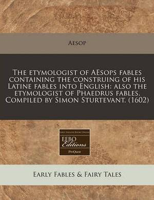 The Etymologist of Aesops Fables Containing the Construing of His Latine Fables Into English: Also the Etymologist of Phaedrus Fables. Compiled by Simon Sturtevant. (1602)
