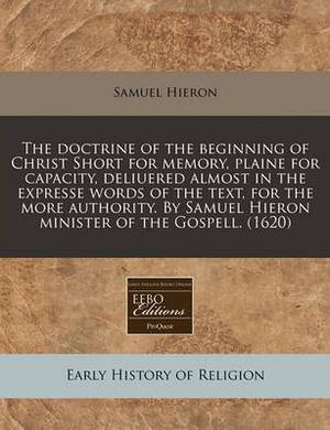 The Doctrine of the Beginning of Christ Short for Memory, Plaine for Capacity, Deliuered Almost in the Expresse Words of the Text, for the More Authority. by Samuel Hieron Minister of the Gospell. (1620)