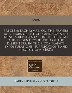 Preces & Lachrymae, Or, the Prayers and Tears of the City and Country Being a Representation of the State and Present Condition of the Dissenters, in Their Complaints, Expostulations, Supplications and Resolutions. (1683)