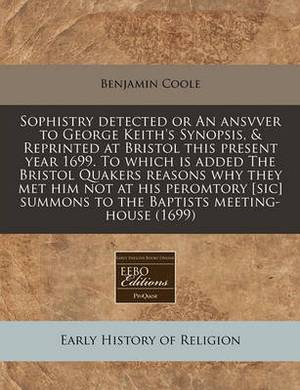 Sophistry Detected or an Ansvver to George Keith's Synopsis, & Reprinted at Bristol This Present Year 1699. to Which Is Added the Bristol Quakers Reasons Why They Met Him Not at His Peromtory [Sic] Summons to the Baptists Meeting-House (1699)