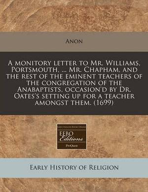A Monitory Letter to Mr. Williams, Portsmouth, ... Mr. Chapham, and the Rest of the Eminent Teachers of the Congregation of the Anabaptists, Occasion'd by Dr. Oates's Setting Up for a Teacher Amongst Them. (1699)