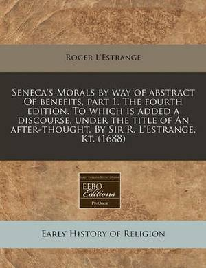 Seneca's Morals by Way of Abstract of Benefits, Part 1. the Fourth Edition. to Which Is Added a Discourse, Under the Title of an After-Thought. by Sir R. L'Estrange, Kt. (1688)