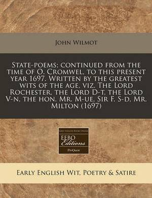State-Poems; Continued from the Time of O. Cromwel, to This Present Year 1697. Written by the Greatest Wits of the Age, Viz. the Lord Rochester, the Lord D-T, the Lord V-N, the Hon. Mr. M-Ue, Sir F. S-D, Mr. Milton (1697)