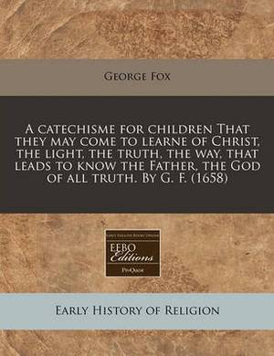 A Catechisme for Children That They May Come to Learne of Christ, the Light, the Truth, the Way, That Leads to Know the Father, the God of All Truth. by G. F. (1658)