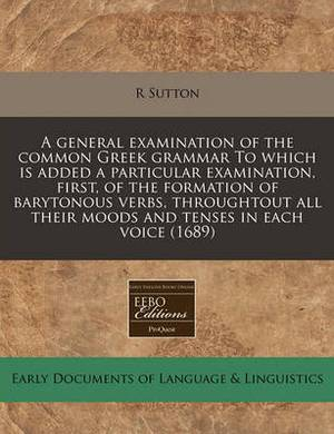 A General Examination of the Common Greek Grammar to Which Is Added a Particular Examination, First, of the Formation of Barytonous Verbs, Throughtout All Their Moods and Tenses in Each Voice (1689)