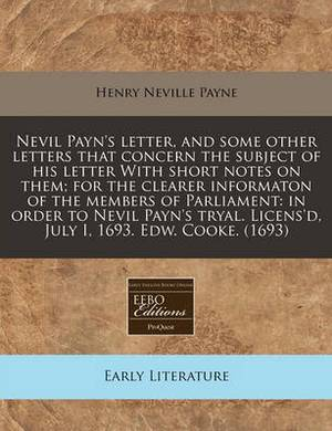 Nevil Payn's Letter, and Some Other Letters That Concern the Subject of His Letter with Short Notes on Them; For the Clearer Informaton of the Members of Parliament: In Order to Nevil Payn's Tryal. Licens'd, July I, 1693. Edw. Cooke. (1693)