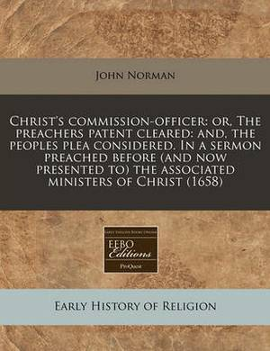 Christ's Commission-Officer: Or, the Preachers Patent Cleared: And, the Peoples Plea Considered. in a Sermon Preached Before (and Now Presented To) the Associated Ministers of Christ (1658)