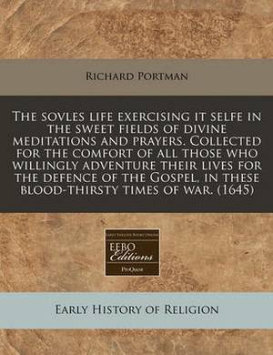 The Sovles Life Exercising It Selfe in the Sweet Fields of Divine Meditations and Prayers. Collected for the Comfort of All Those Who Willingly Adventure Their Lives for the Defence of the Gospel, in These Blood-Thirsty Times of War. (1645)
