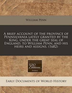 A Brief Account of the Province of Pennsilvania Lately Granted by the King, Under the Great Seal of England, to William Penn, and His Heirs and Assi